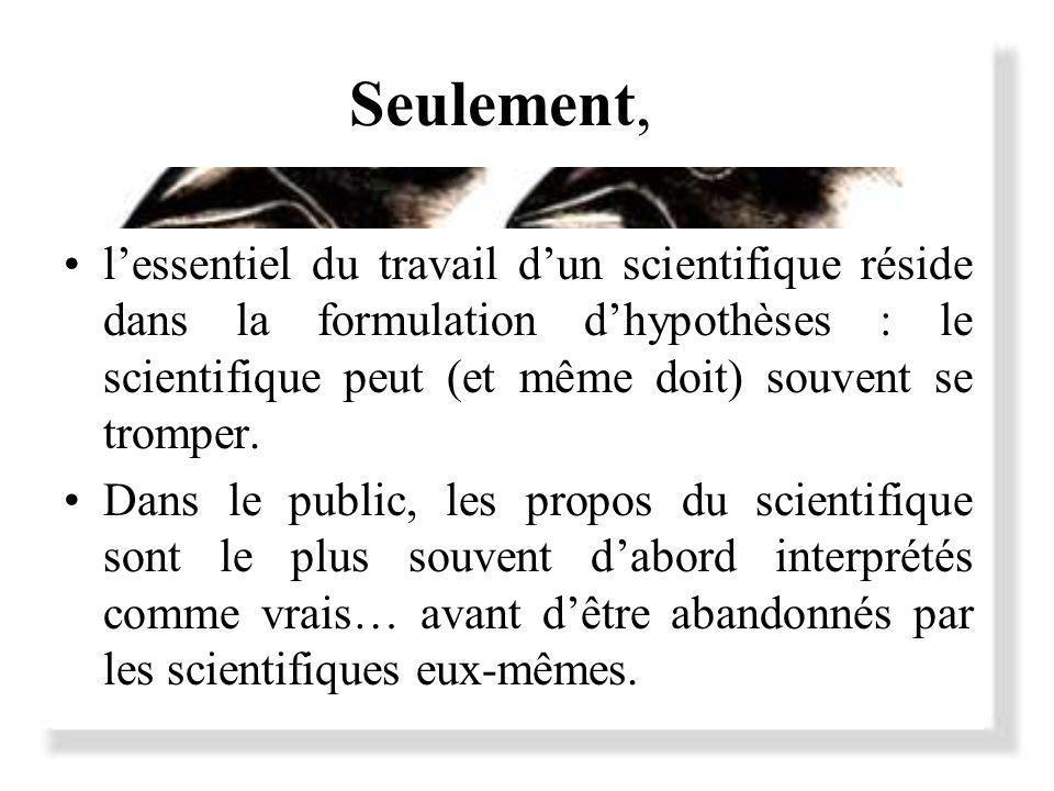 Seulement, l'essentiel du travail d'un scientifique réside dans la formulation d'hypothèses : le scientifique peut (et même doit) souvent se tromper.