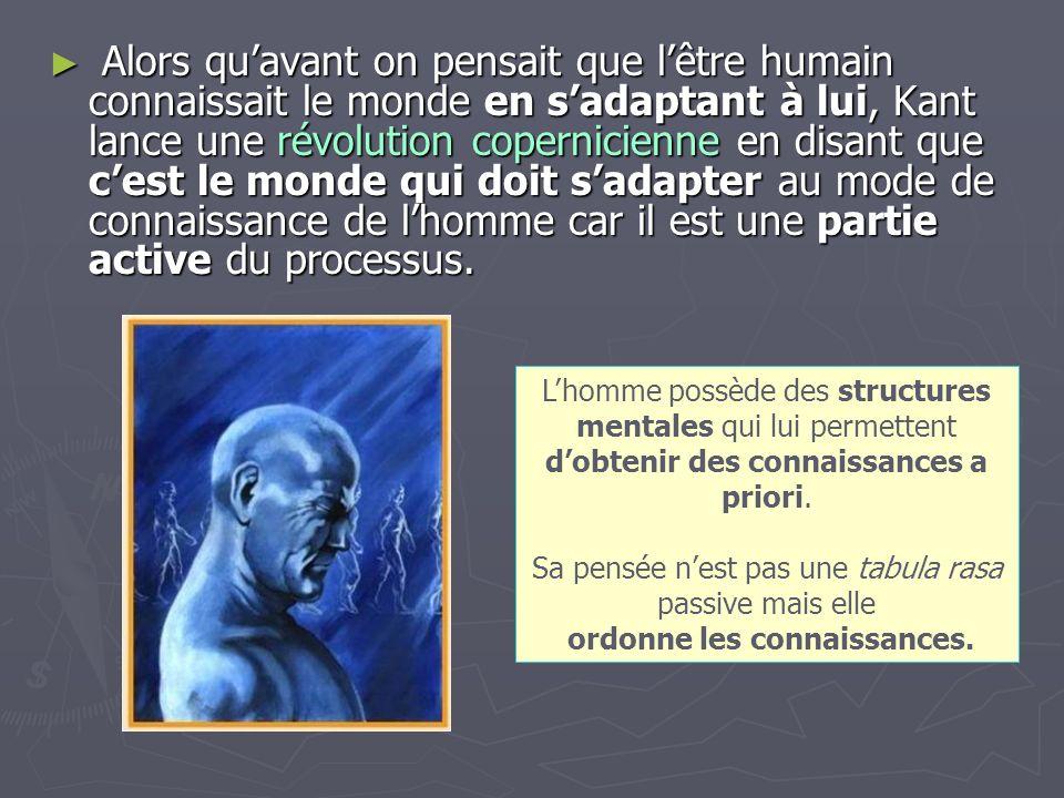 Alors qu'avant on pensait que l'être humain connaissait le monde en s'adaptant à lui, Kant lance une révolution copernicienne en disant que c'est le monde qui doit s'adapter au mode de connaissance de l'homme car il est une partie active du processus.