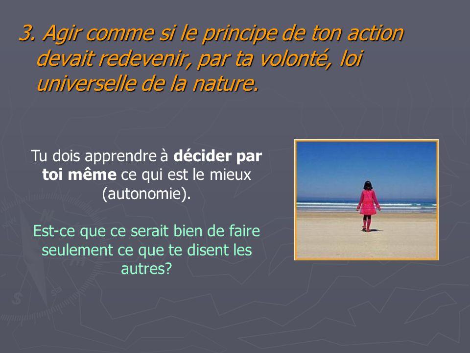 3. Agir comme si le principe de ton action devait redevenir, par ta volonté, loi universelle de la nature.