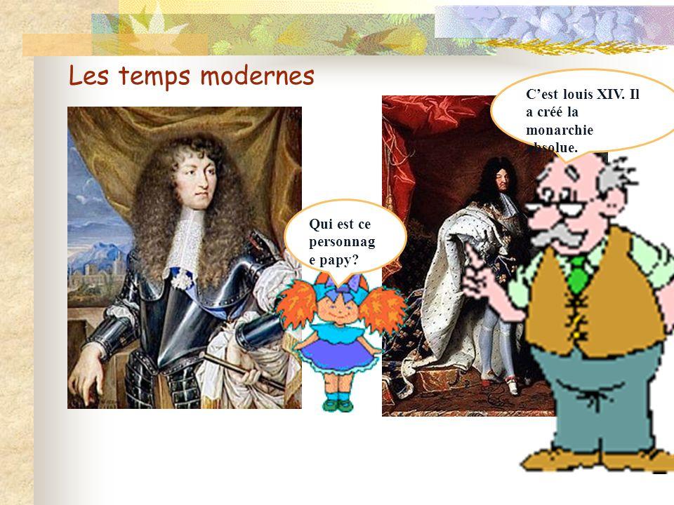 Les temps modernes C'est louis XIV. Il a créé la monarchie absolue.
