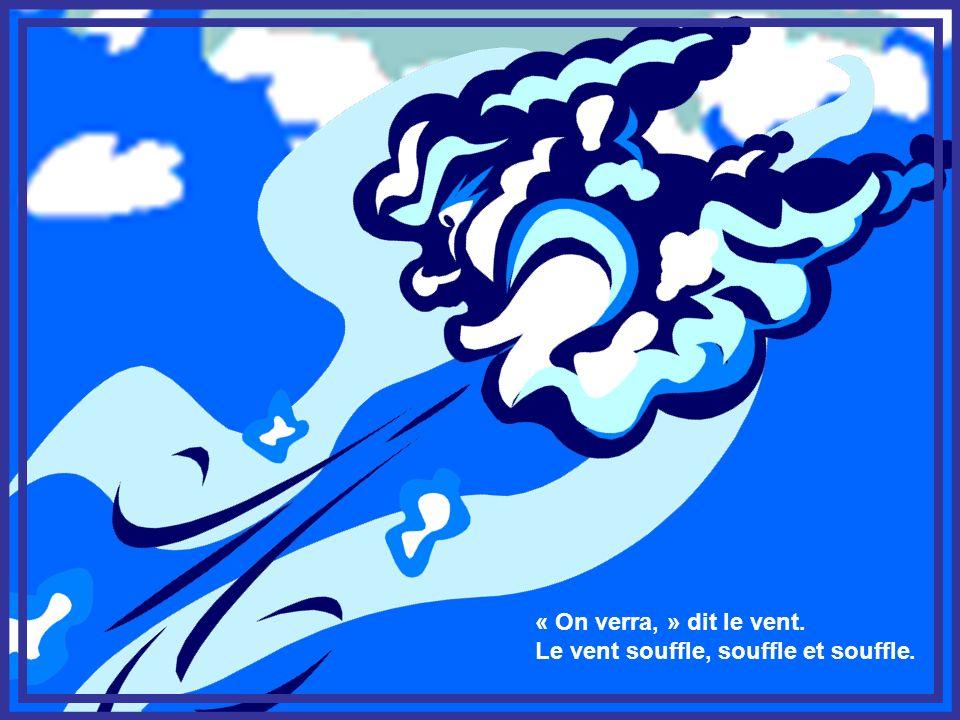 « On verra, » dit le vent. Le vent souffle, souffle et souffle.