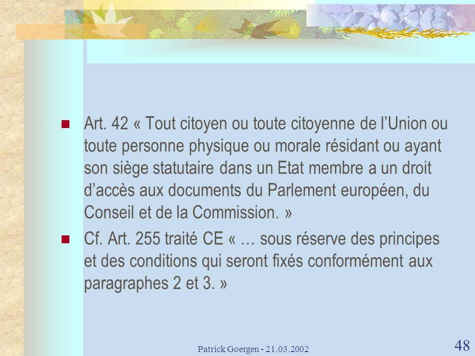 Art. 42 « Tout citoyen ou toute citoyenne de l'Union ou toute personne physique ou morale résidant ou ayant son siège statutaire dans un Etat membre a un droit d'accès aux documents du Parlement européen, du Conseil et de la Commission. »