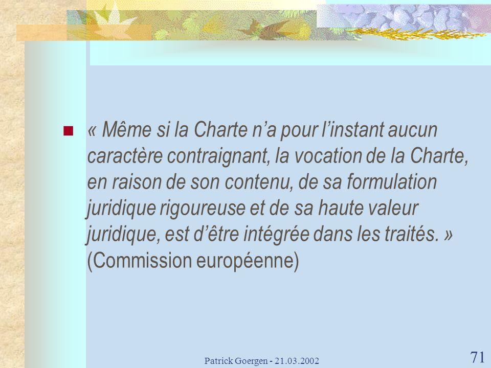 « Même si la Charte n'a pour l'instant aucun caractère contraignant, la vocation de la Charte, en raison de son contenu, de sa formulation juridique rigoureuse et de sa haute valeur juridique, est d'être intégrée dans les traités. » (Commission européenne)