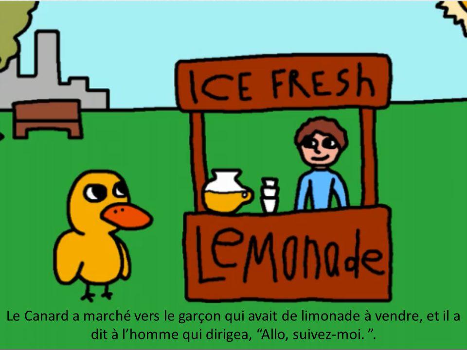 Le Canard a marché vers le garçon qui avait de limonade à vendre, et il a dit à l'homme qui dirigea, Allo, suivez-moi.