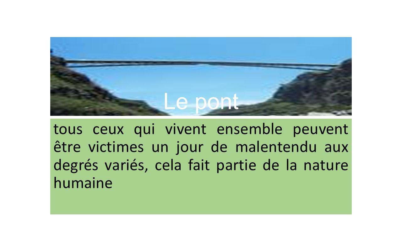 Le pont tous ceux qui vivent ensemble peuvent être victimes un jour de malentendu aux degrés variés, cela fait partie de la nature humaine.