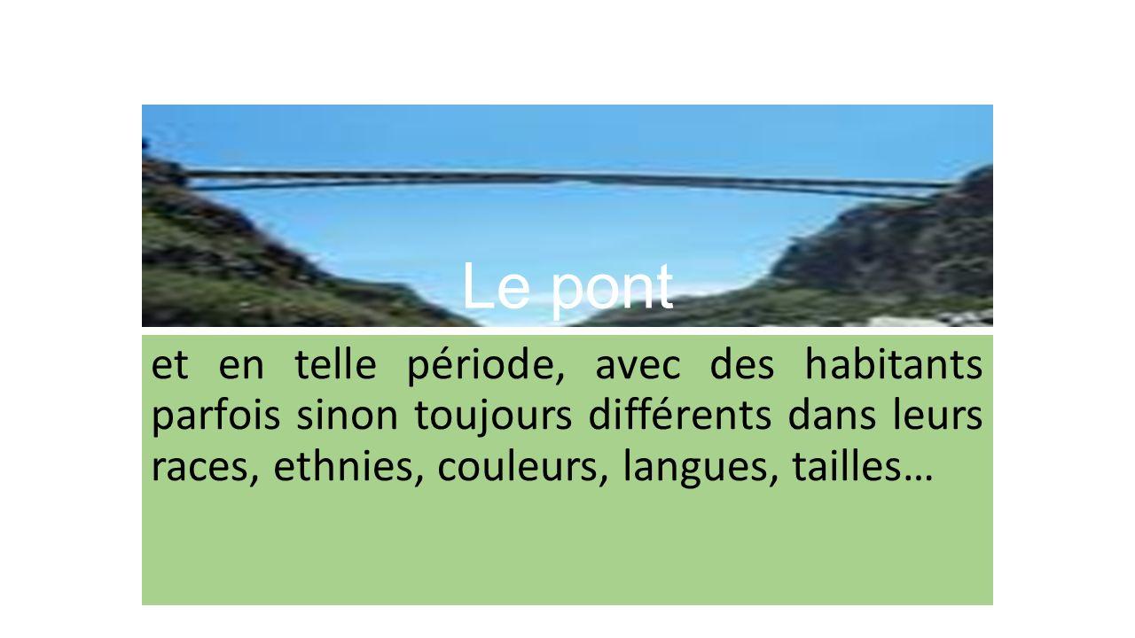 Le pont et en telle période, avec des habitants parfois sinon toujours différents dans leurs races, ethnies, couleurs, langues, tailles…