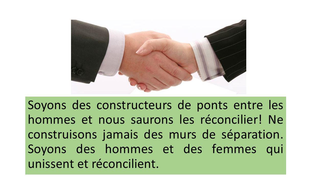 Soyons des constructeurs de ponts entre les hommes et nous saurons les réconcilier.