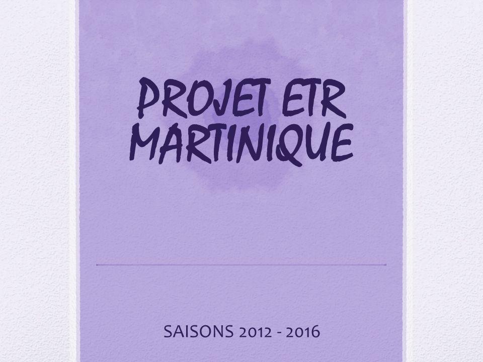 PROJET ETR MARTINIQUE SAISONS 2012 - 2016