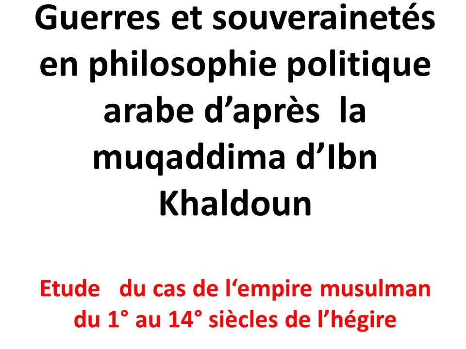 Guerres et souverainetés en philosophie politique arabe d'après la muqaddima d'Ibn Khaldoun Etude du cas de l'empire musulman du 1° au 14° siècles de l'hégire
