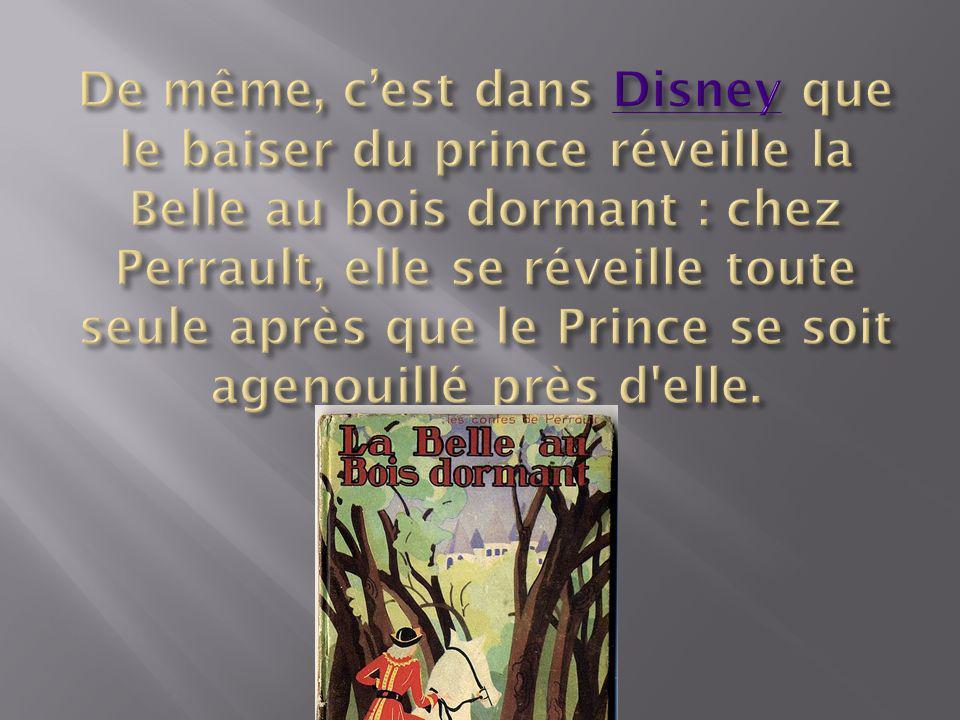 De même, c'est dans Disney que le baiser du prince réveille la Belle au bois dormant : chez Perrault, elle se réveille toute seule après que le Prince se soit agenouillé près d elle.
