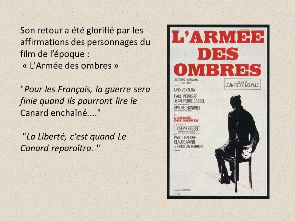 Son retour a été glorifié par les affirmations des personnages du film de l'époque : « L Armée des ombres » Pour les Français, la guerre sera finie quand ils pourront lire le Canard enchaîné.... La Liberté, c est quand Le Canard reparaîtra.