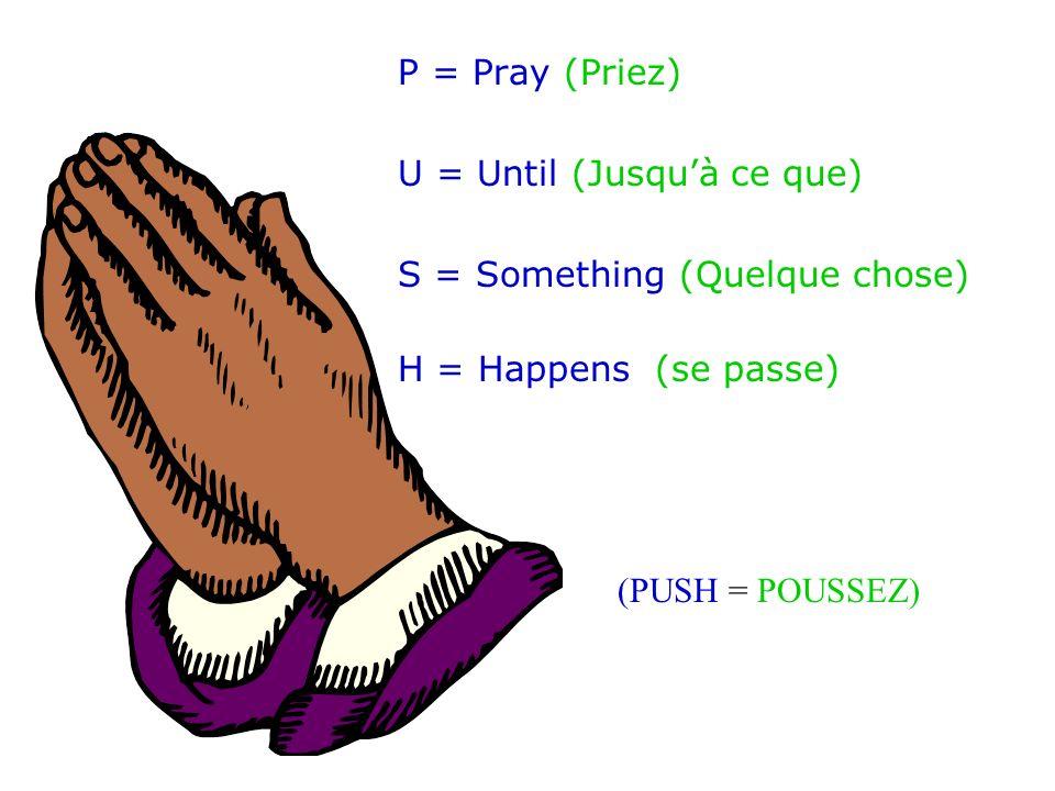 P = Pray (Priez) U = Until (Jusqu'à ce que) S = Something (Quelque chose) H = Happens (se passe) (PUSH = POUSSEZ)