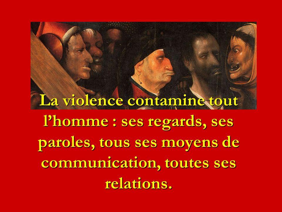 La violence contamine tout l'homme : ses regards, ses paroles, tous ses moyens de communication, toutes ses relations.