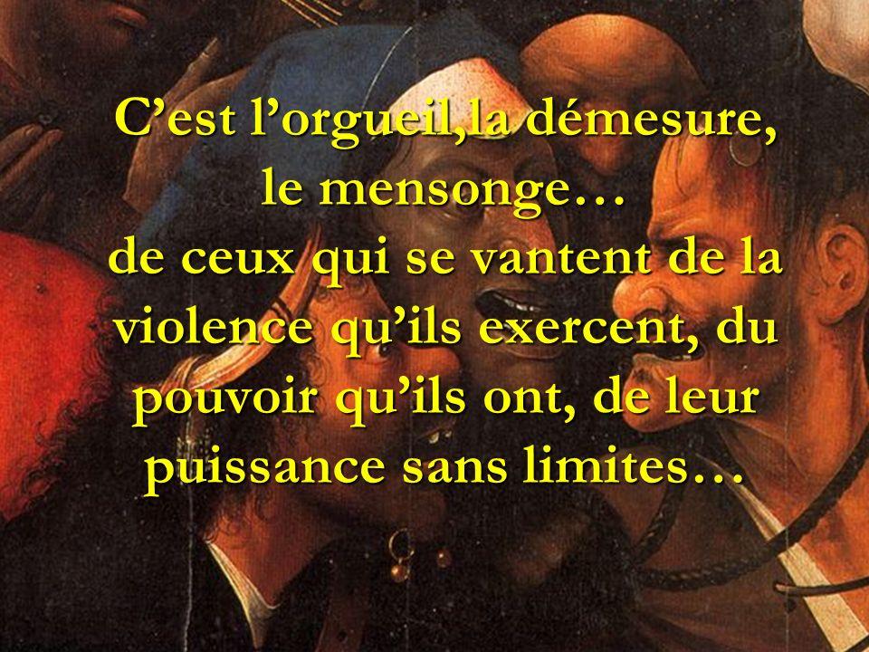 C'est l'orgueil,la démesure, le mensonge… de ceux qui se vantent de la violence qu'ils exercent, du pouvoir qu'ils ont, de leur puissance sans limites…