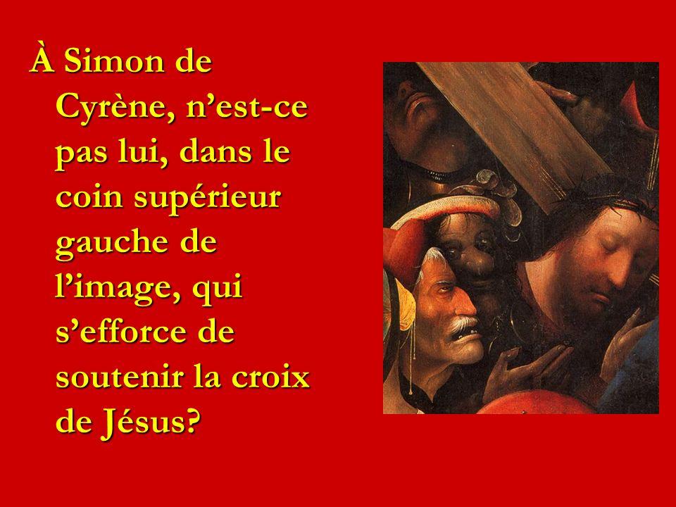 À Simon de Cyrène, n'est-ce pas lui, dans le coin supérieur gauche de l'image, qui s'efforce de soutenir la croix de Jésus