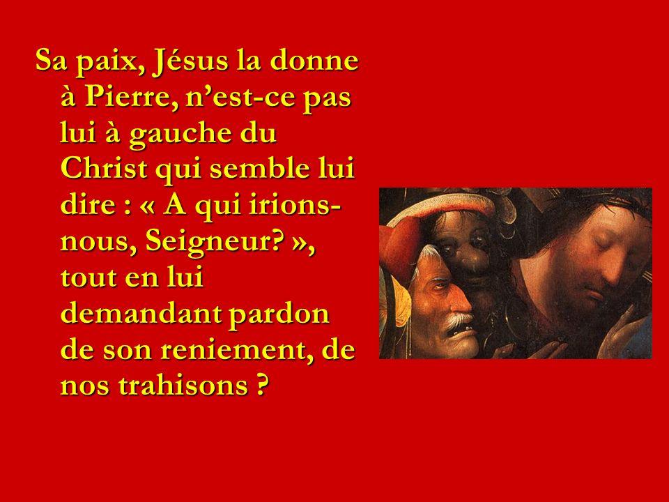 Sa paix, Jésus la donne à Pierre, n'est-ce pas lui à gauche du Christ qui semble lui dire : « A qui irions-nous, Seigneur », tout en lui demandant pardon de son reniement, de nos trahisons