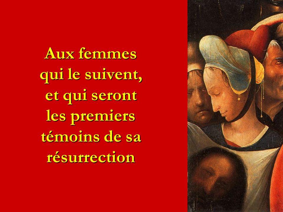 Aux femmes qui le suivent, et qui seront les premiers témoins de sa résurrection