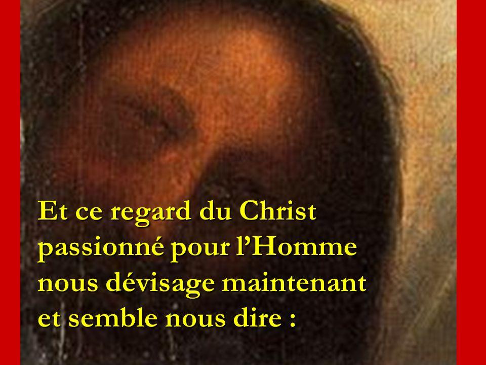 Et ce regard du Christ passionné pour l'Homme nous dévisage maintenant et semble nous dire :