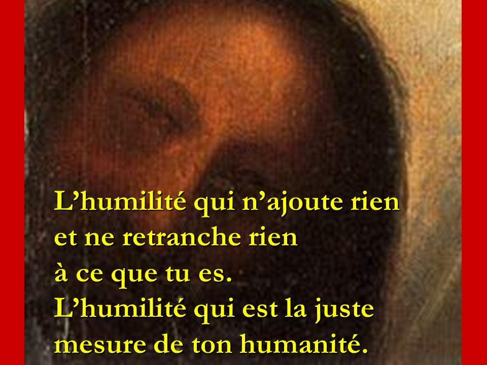 L'humilité qui n'ajoute rien et ne retranche rien à ce que tu es
