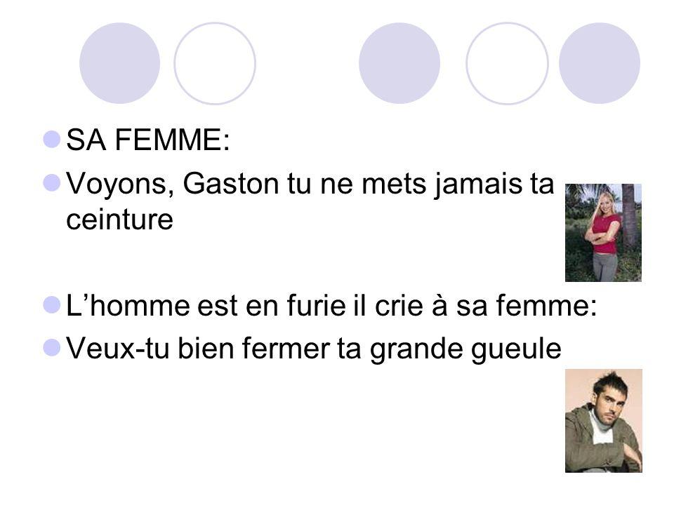 SA FEMME: Voyons, Gaston tu ne mets jamais ta ceinture.