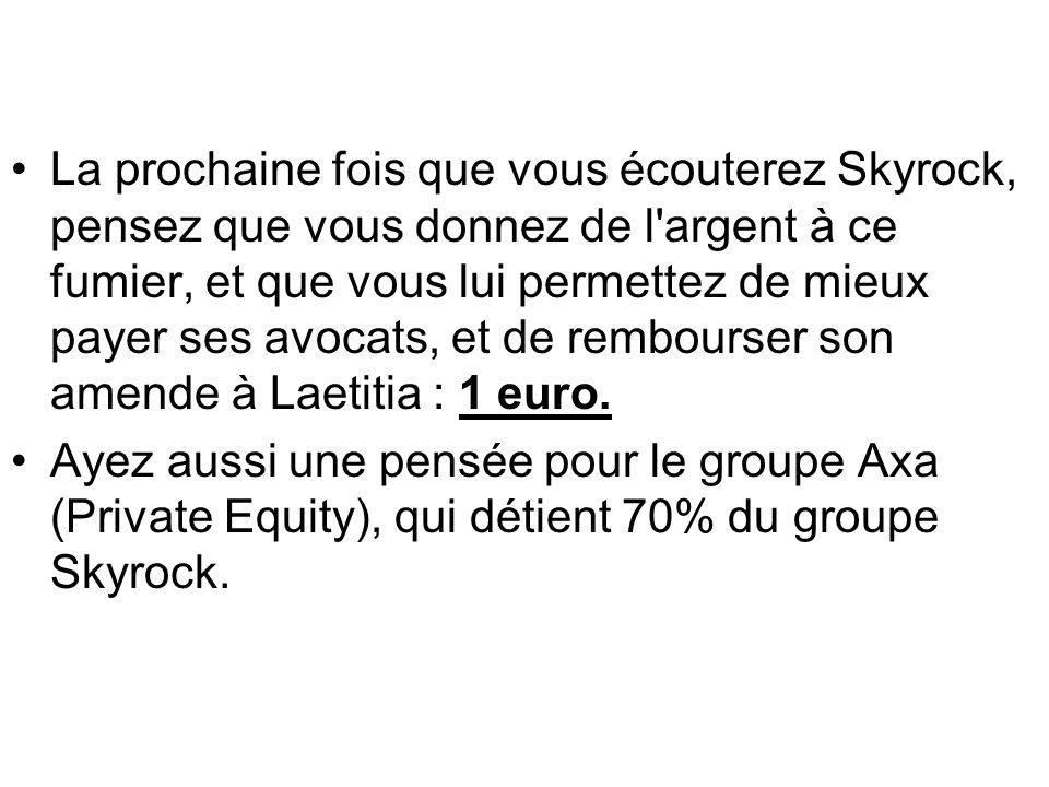 La prochaine fois que vous écouterez Skyrock, pensez que vous donnez de l argent à ce fumier, et que vous lui permettez de mieux payer ses avocats, et de rembourser son amende à Laetitia : 1 euro.