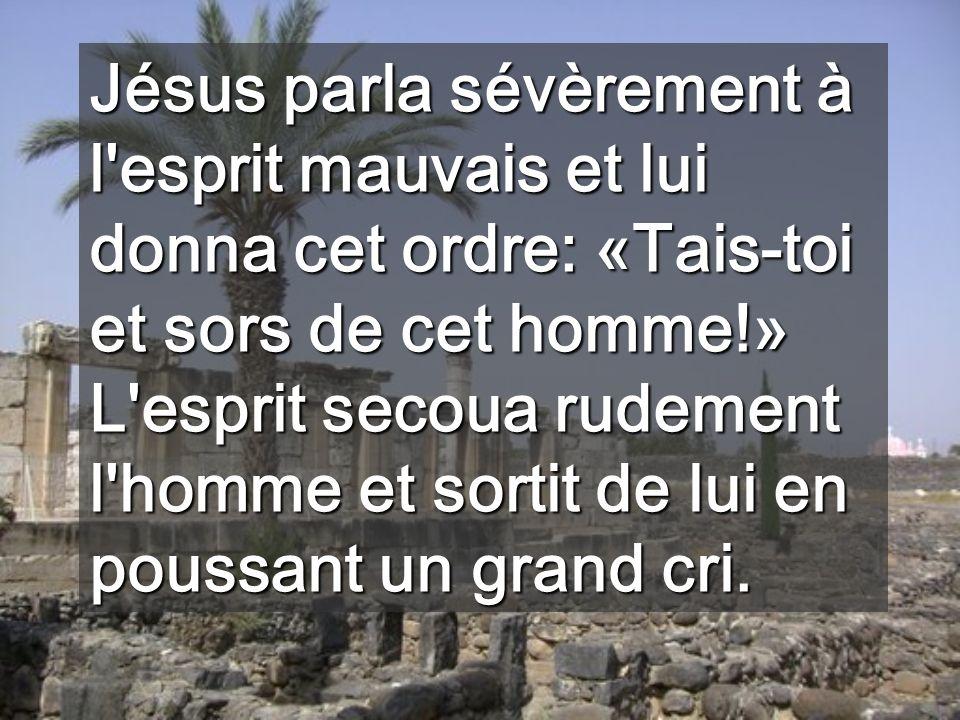 Jésus parla sévèrement à l esprit mauvais et lui donna cet ordre: «Tais-toi et sors de cet homme!» L esprit secoua rudement l homme et sortit de lui en poussant un grand cri.