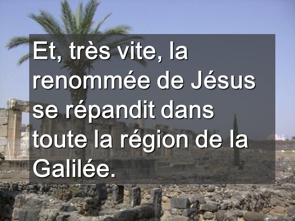 Et, très vite, la renommée de Jésus se répandit dans toute la région de la Galilée.