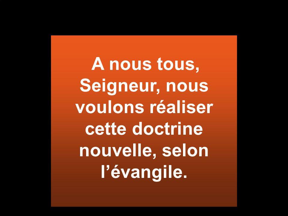 A nous tous, Seigneur, nous voulons réaliser cette doctrine nouvelle, selon l'évangile.