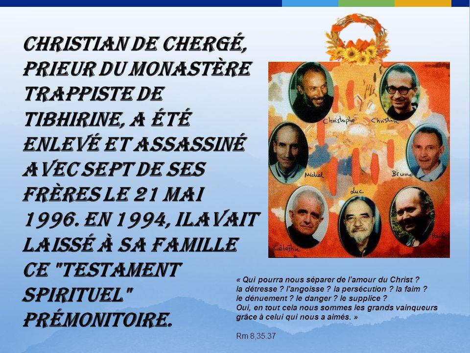 Christian de Chergé, prieur du monastère trappiste de Tibhirine, a été enlevé et assassiné avec sept de ses frères le 21 mai 1996. En 1994, ilavait laissé à sa famille ce testament spirituel prémonitoire.
