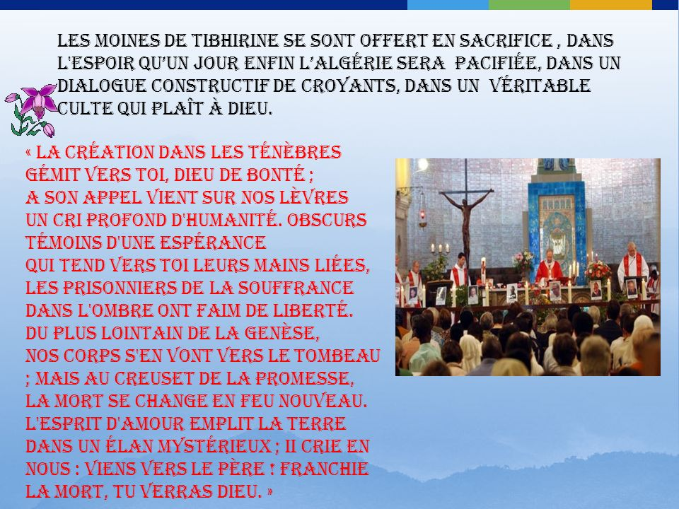 Les moines de Tibhirine se sont offert en sacrifice , dans l espoir qu'un jour enfin l'Algérie sera pacifiée, dans un dialogue constructif de croyants, dans un véritable culte qui plaît à Dieu.