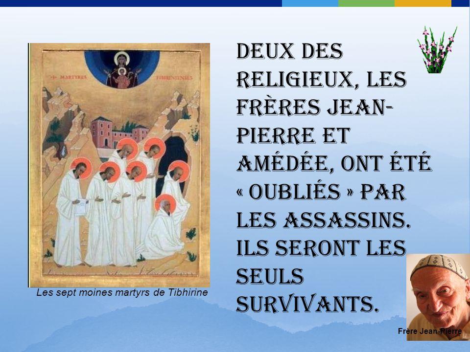 Deux des religieux, les frères Jean-Pierre et Amédée, ont été « oubliés » par les assassins. Ils seront les seuls survivants.