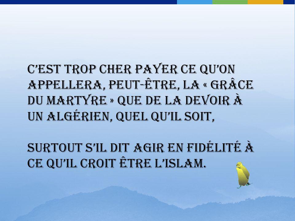 C'est trop cher payer ce qu'on appellera, peut-être, la « grâce du martyre » que de la devoir à un Algérien, quel qu'il soit, surtout s'il dit agir en fidélité à ce qu'il croit être l'islam.