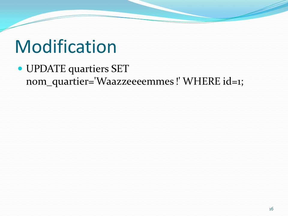 Modification UPDATE quartiers SET nom_quartier= Waazzeeeemmes ! WHERE id=1;