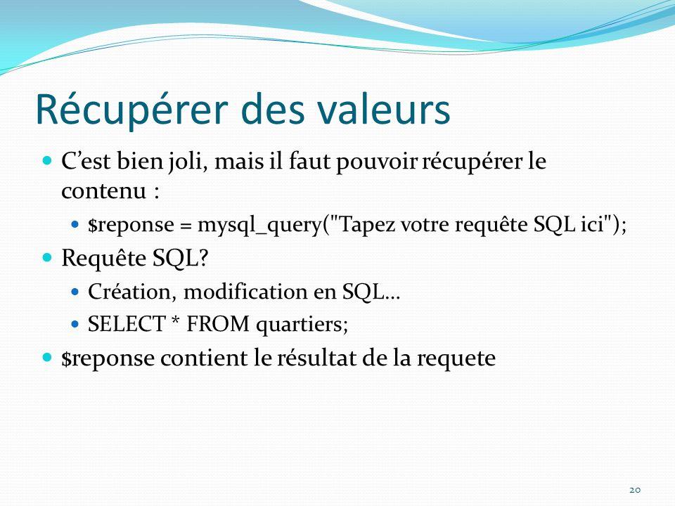 Récupérer des valeurs C'est bien joli, mais il faut pouvoir récupérer le contenu : $reponse = mysql_query( Tapez votre requête SQL ici );