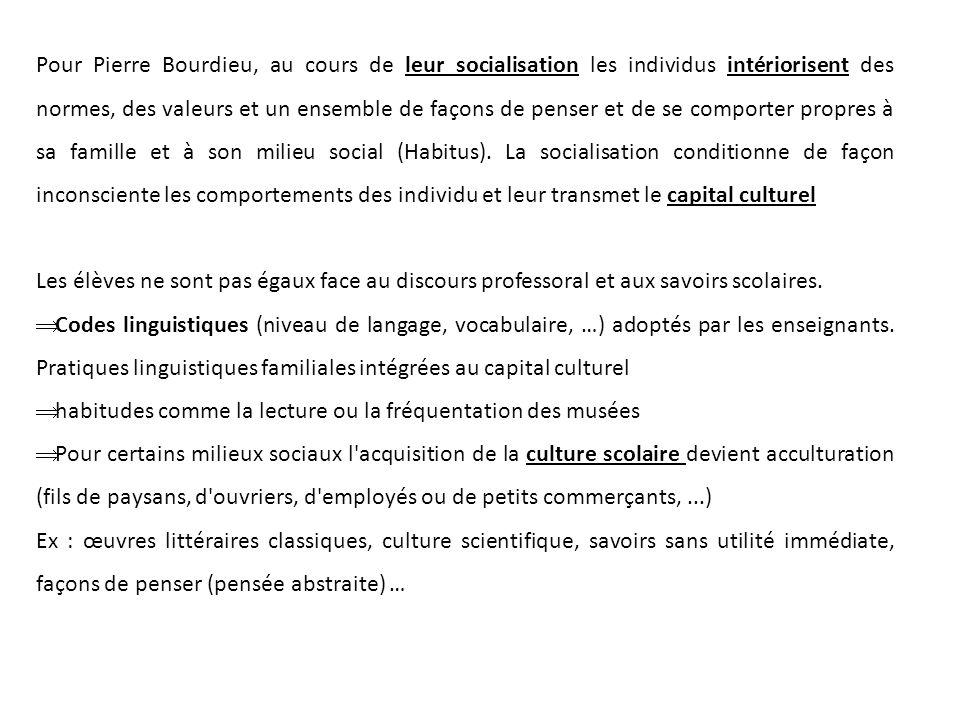 Pour Pierre Bourdieu, au cours de leur socialisation les individus intériorisent des normes, des valeurs et un ensemble de façons de penser et de se comporter propres à sa famille et à son milieu social (Habitus). La socialisation conditionne de façon inconsciente les comportements des individu et leur transmet le capital culturel