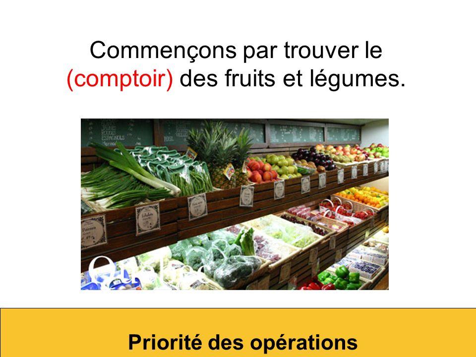 Commençons par trouver le (comptoir) des fruits et légumes.