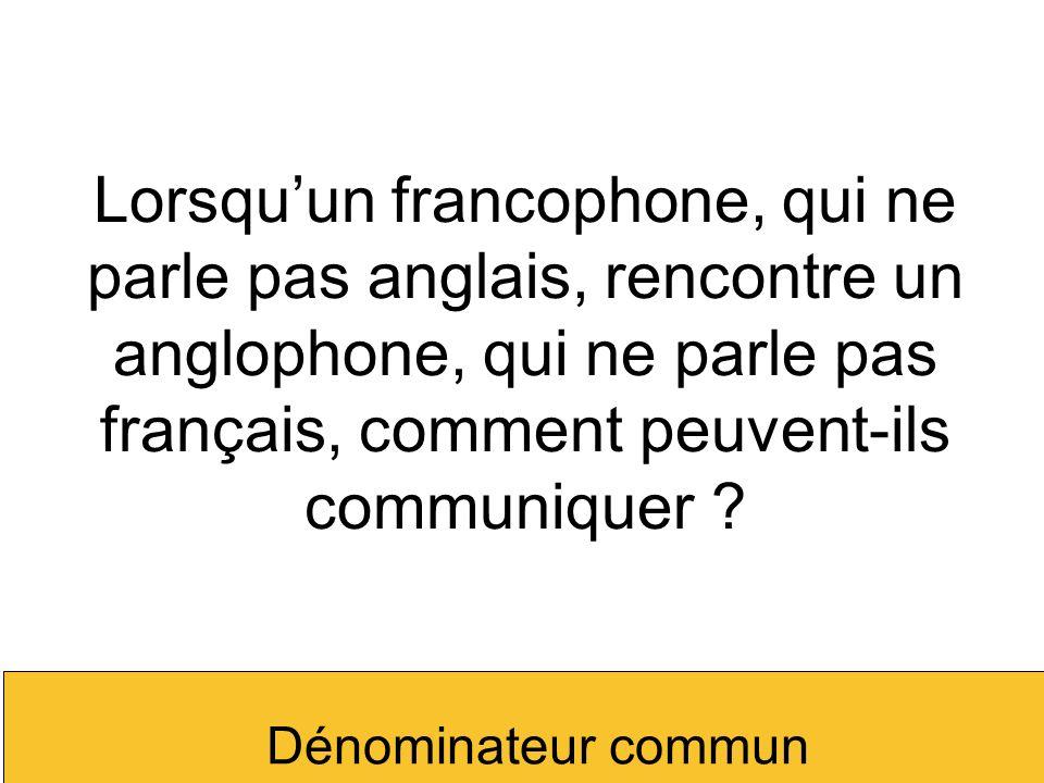 Lorsqu'un francophone, qui ne parle pas anglais, rencontre un anglophone, qui ne parle pas français, comment peuvent-ils communiquer