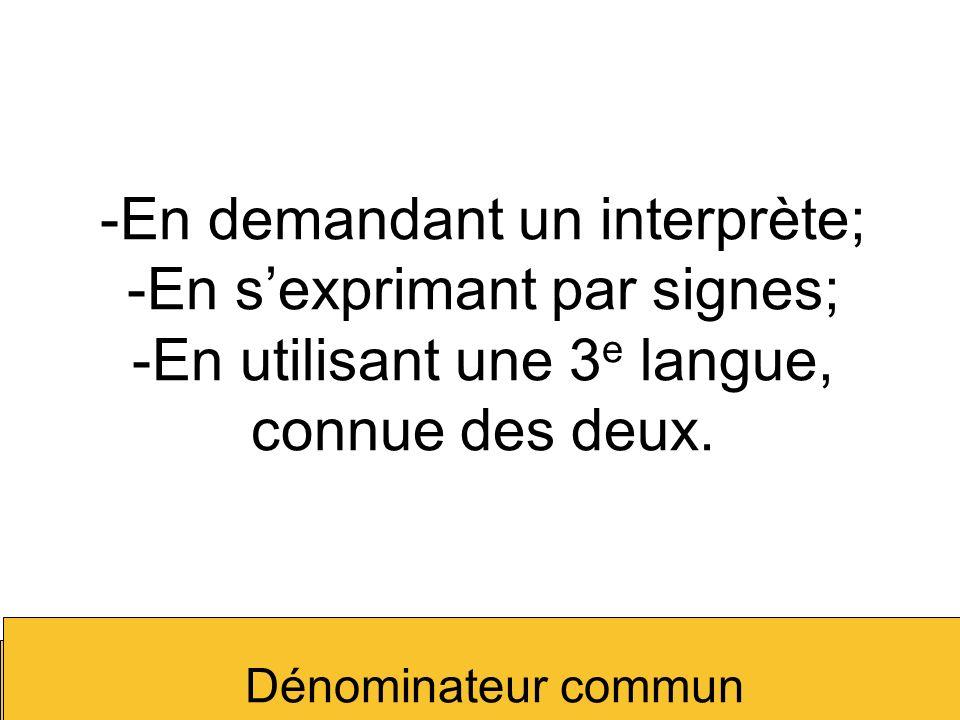En demandant un interprète; -En s'exprimant par signes; -En utilisant une 3e langue, connue des deux.