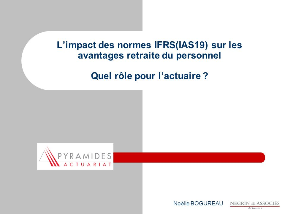 L'impact des normes IFRS(IAS19) sur les avantages retraite du personnel Quel rôle pour l'actuaire