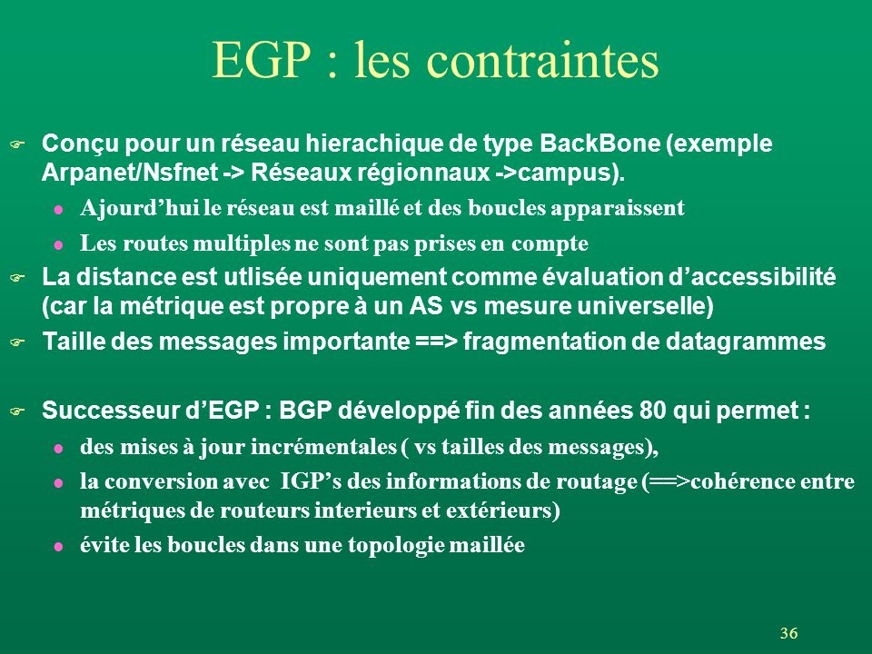 EGP : les contraintes Conçu pour un réseau hierachique de type BackBone (exemple Arpanet/Nsfnet -> Réseaux régionnaux ->campus).