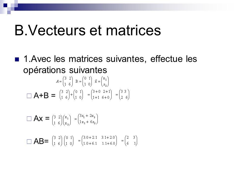 B.Vecteurs et matrices 1.Avec les matrices suivantes, effectue les opérations suivantes. A+B = Ax =