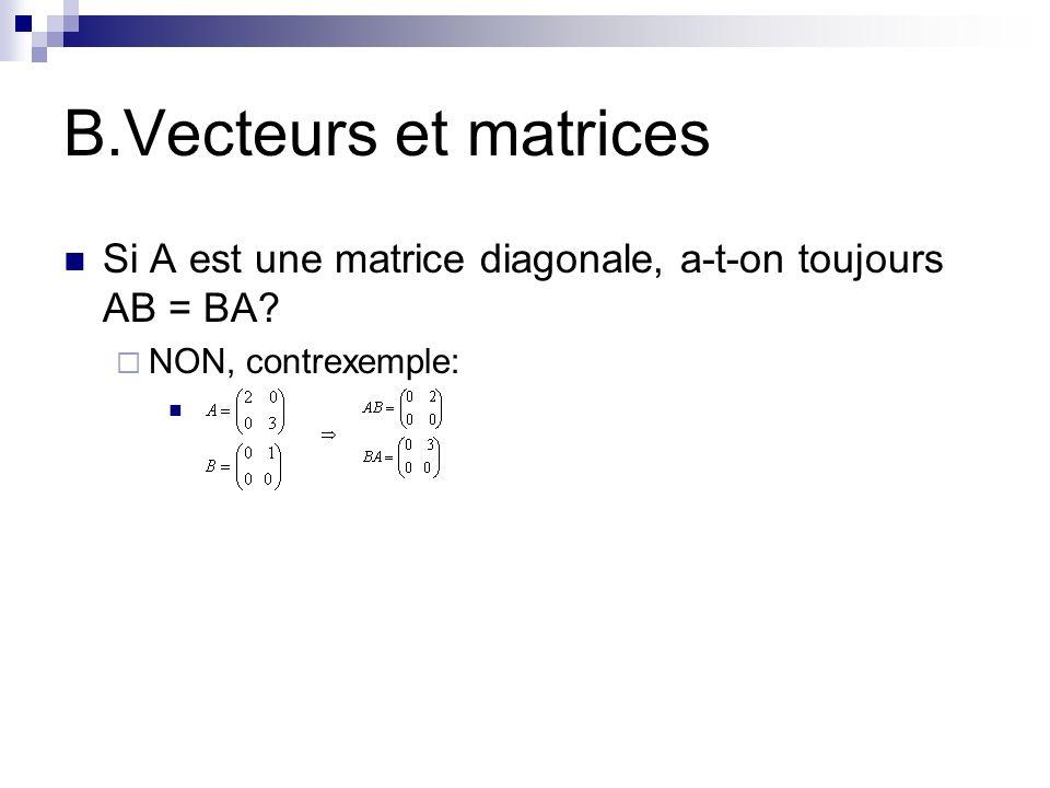 B.Vecteurs et matrices Si A est une matrice diagonale, a-t-on toujours AB = BA NON, contrexemple: