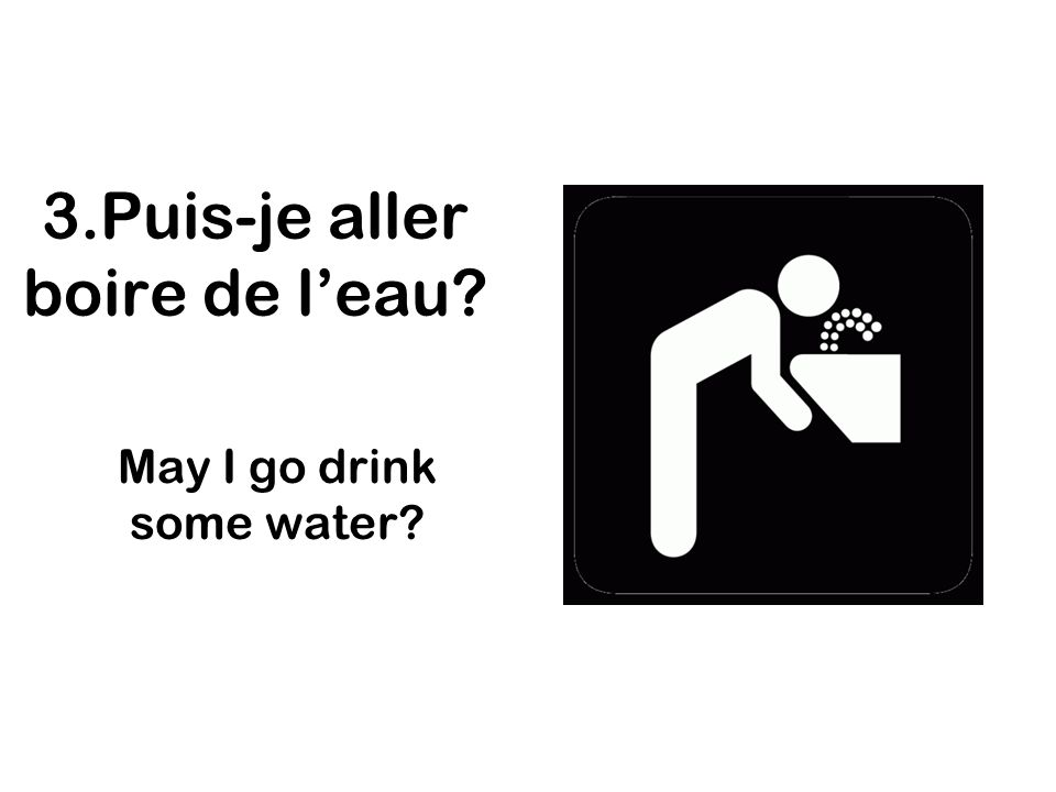 3.Puis-je aller boire de l'eau