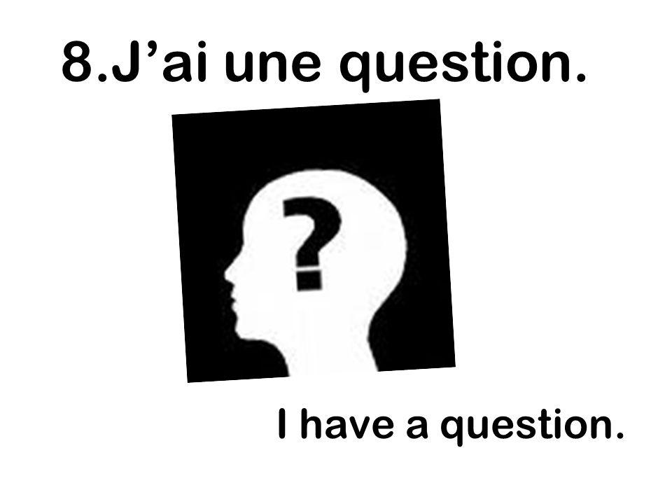 8.J'ai une question. I have a question.