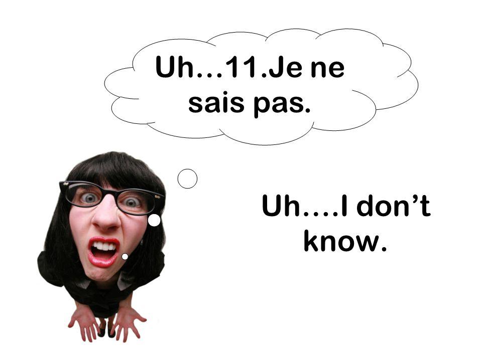 Uh…11.Je ne sais pas. Uh….I don't know.