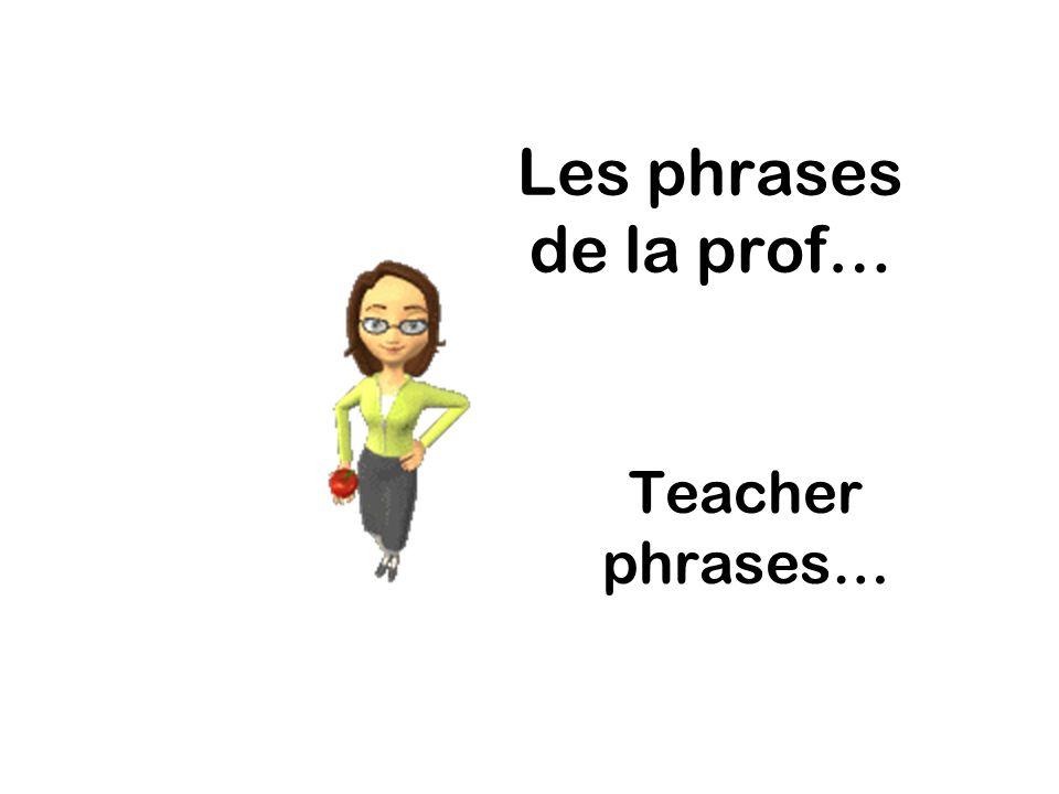 Les phrases de la prof… Teacher phrases…