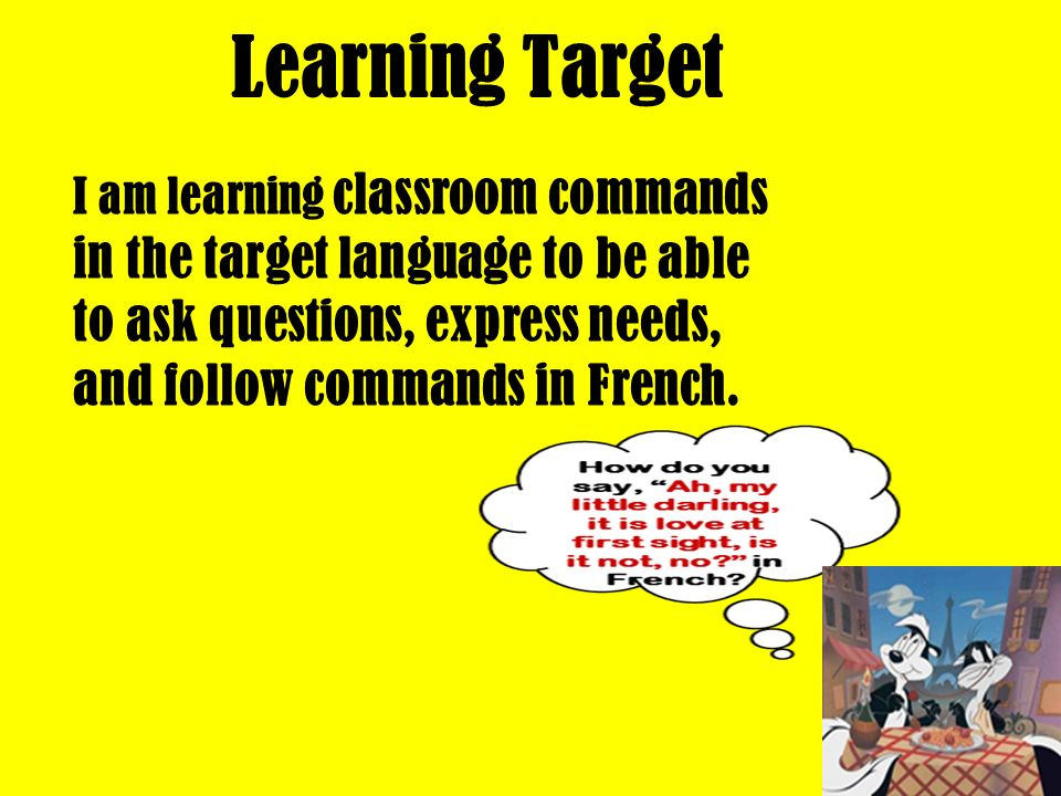 Learning Target I am learning classroom commands in the target language to be able to ask questions, express needs, and follow commands in French.