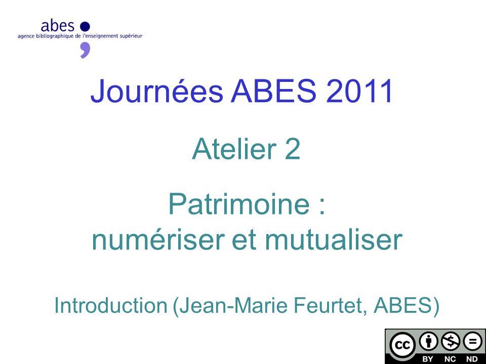 Journées ABES 2011 Atelier 2 Patrimoine : numériser et mutualiser Introduction (Jean-Marie Feurtet, ABES)