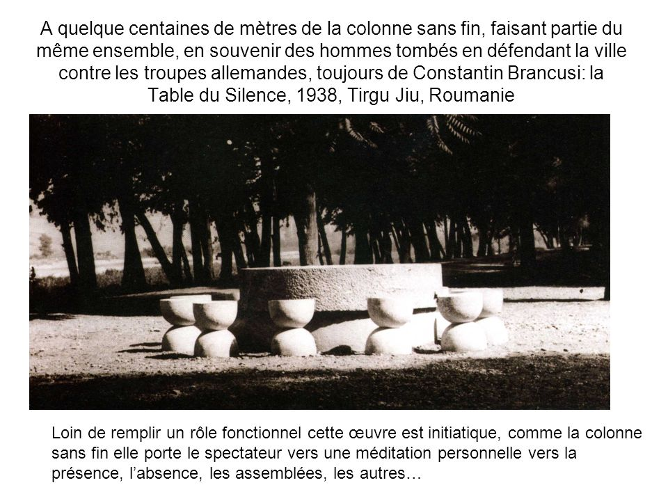 A quelque centaines de mètres de la colonne sans fin, faisant partie du même ensemble, en souvenir des hommes tombés en défendant la ville contre les troupes allemandes, toujours de Constantin Brancusi: la Table du Silence, 1938, Tirgu Jiu, Roumanie