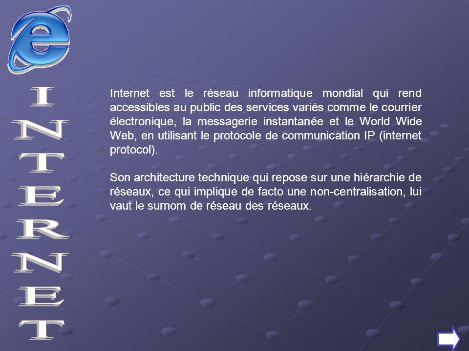 Internet est le réseau informatique mondial qui rend accessibles au public des services variés comme le courrier électronique, la messagerie instantanée et le World Wide Web, en utilisant le protocole de communication IP (internet protocol).